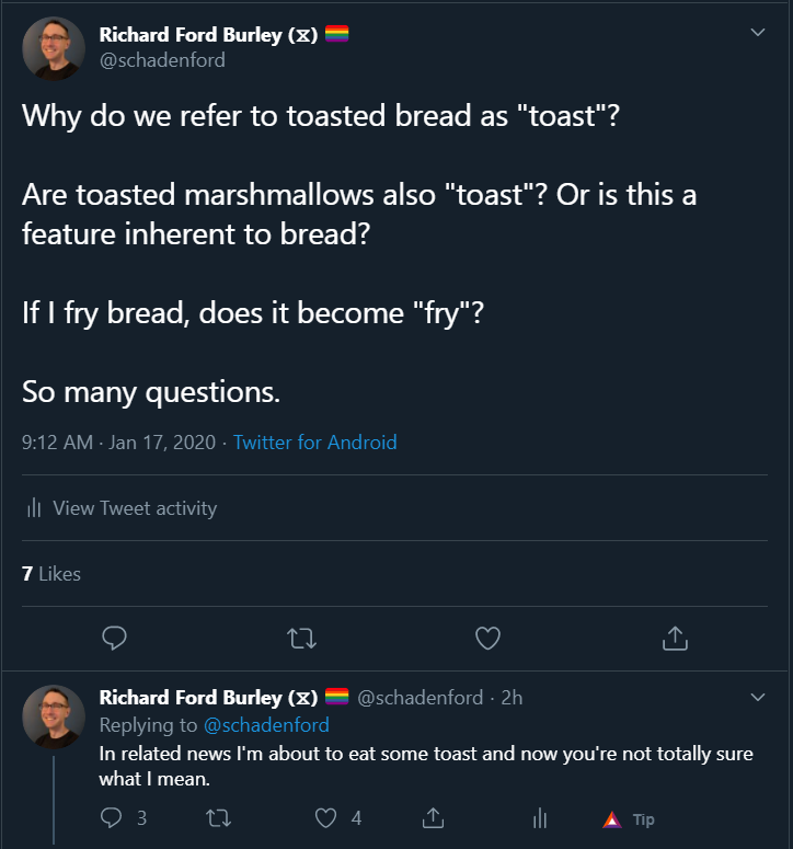 "Two tweets from my Twitter feed (@schadenford) reading:   Why do we refer to toasted bread as ""toast""?  Are toasted marshmallows also ""toast""? Or is this a feature inherent to bread?  If I fry bread, does it become ""fry""?  So many questions.  In related news I'm about to eat some toast and now you're not totally sure what I mean."